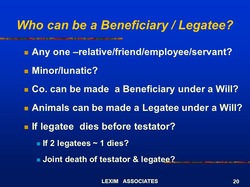 LEXIM ASSOCIATES 20 Who can be a Beneficiary / Legatee? Any one –relative/friend/employee/servant? Minor/lunatic? Co. can be made a Beneficiary under