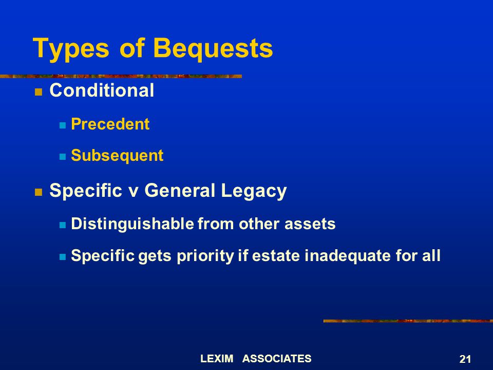 LEXIM ASSOCIATES 21 Types of Bequests Conditional Precedent Subsequent Specific v General Legacy Distinguishable from other assets Specific gets prior
