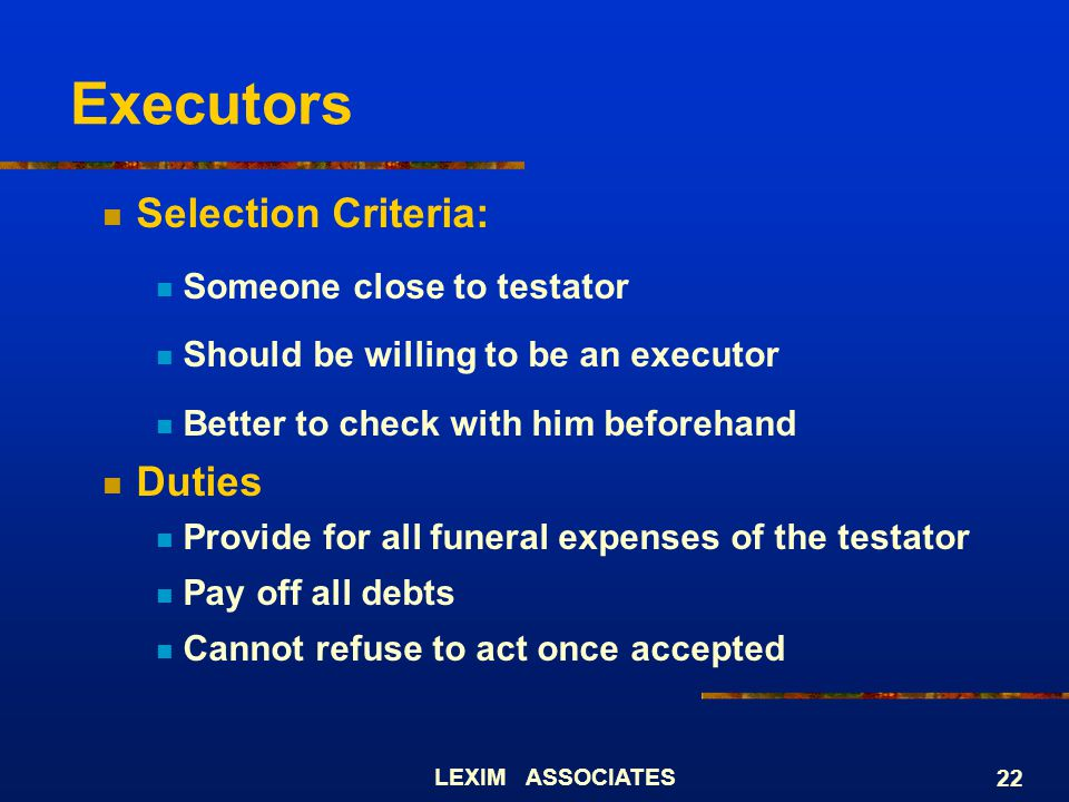 LEXIM ASSOCIATES 22 Executors Selection Criteria: Someone close to testator Should be willing to be an executor Better to check with him beforehand Du