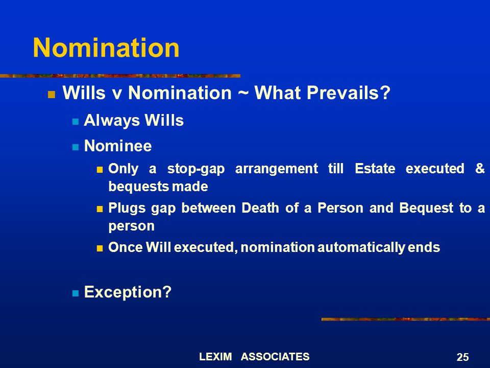 LEXIM ASSOCIATES 25 Nomination Wills v Nomination ~ What Prevails? Always Wills Nominee Only a stop-gap arrangement till Estate executed & bequests ma