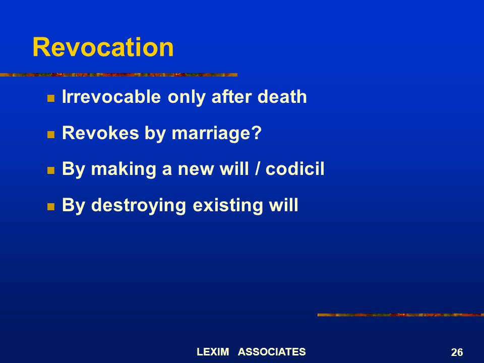 LEXIM ASSOCIATES 26 Revocation Irrevocable only after death Revokes by marriage? By making a new will / codicil By destroying existing will
