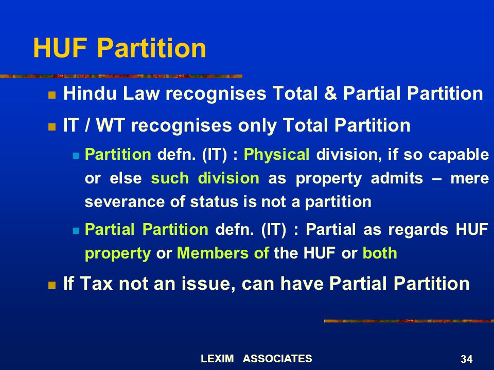 LEXIM ASSOCIATES 34 HUF Partition Hindu Law recognises Total & Partial Partition IT / WT recognises only Total Partition Partition defn. (IT) : Physic