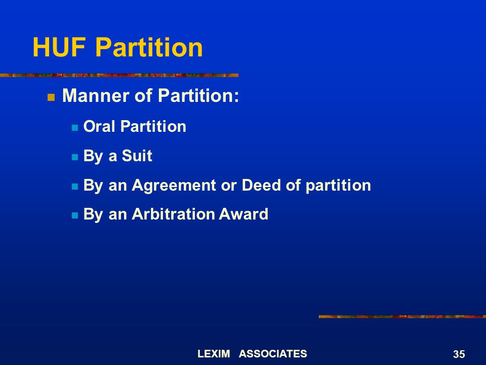 LEXIM ASSOCIATES 35 HUF Partition Manner of Partition: Oral Partition By a Suit By an Agreement or Deed of partition By an Arbitration Award