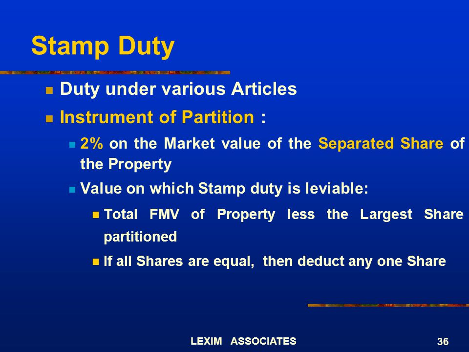 LEXIM ASSOCIATES 36 Stamp Duty Duty under various Articles Instrument of Partition : 2% on the Market value of the Separated Share of the Property Val