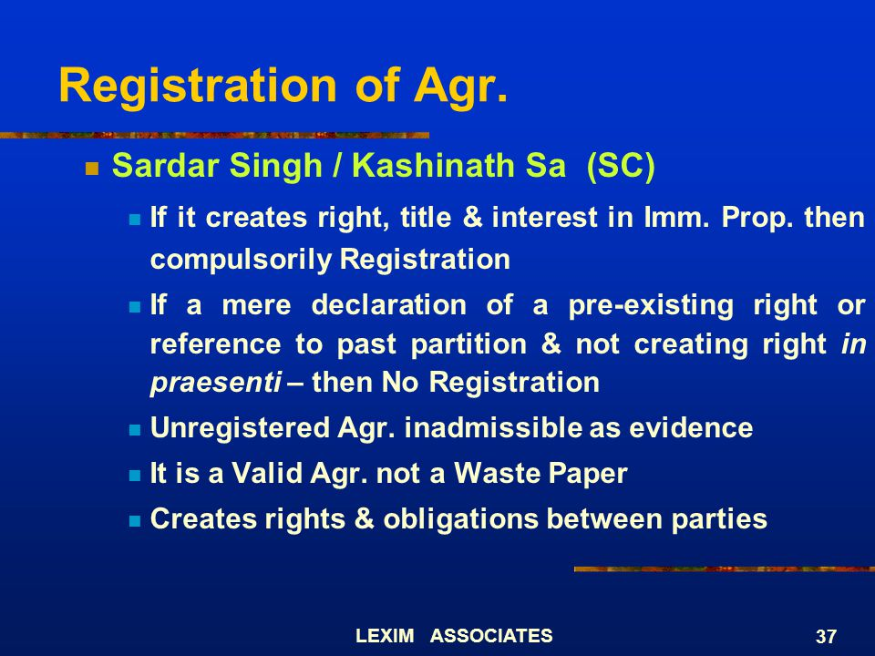 LEXIM ASSOCIATES 37 Registration of Agr. Sardar Singh / Kashinath Sa (SC) If it creates right, title & interest in Imm. Prop. then compulsorily Regist