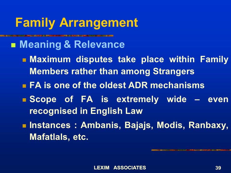 LEXIM ASSOCIATES 39 Family Arrangement Meaning & Relevance Maximum disputes take place within Family Members rather than among Strangers FA is one of