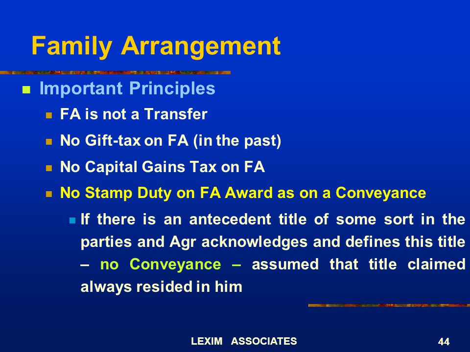 LEXIM ASSOCIATES 44 Family Arrangement Important Principles FA is not a Transfer No Gift-tax on FA (in the past) No Capital Gains Tax on FA No Stamp D