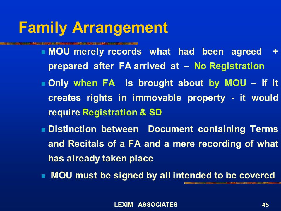 LEXIM ASSOCIATES 45 Family Arrangement MOU merely records what had been agreed + prepared after FA arrived at – No Registration Only when FA is brough