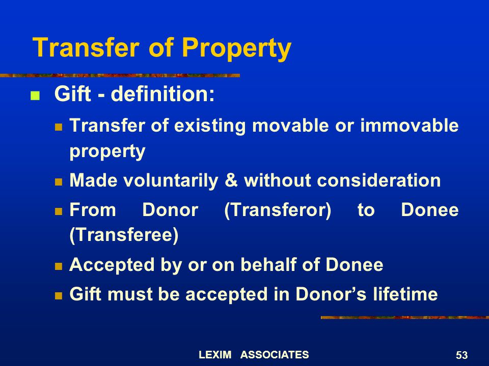 LEXIM ASSOCIATES 53 Transfer of Property Gift - definition: Transfer of existing movable or immovable property Made voluntarily & without consideratio