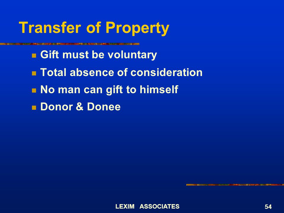 LEXIM ASSOCIATES 54 Gift must be voluntary Total absence of consideration No man can gift to himself Donor & Donee Transfer of Property