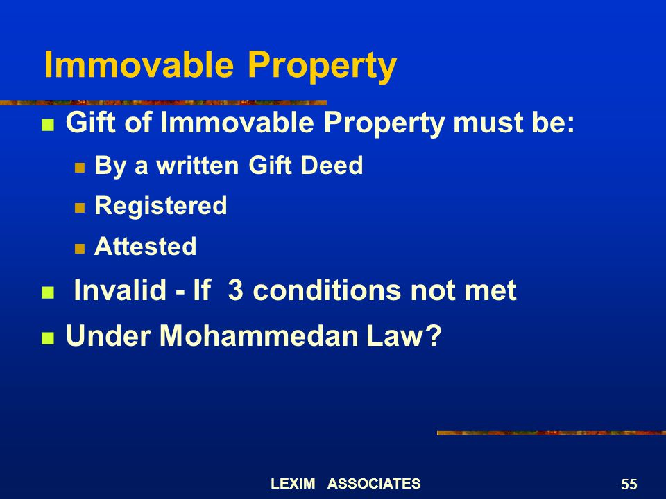 LEXIM ASSOCIATES 55 Gift of Immovable Property must be: By a written Gift Deed Registered Attested Invalid - If 3 conditions not met Under Mohammedan