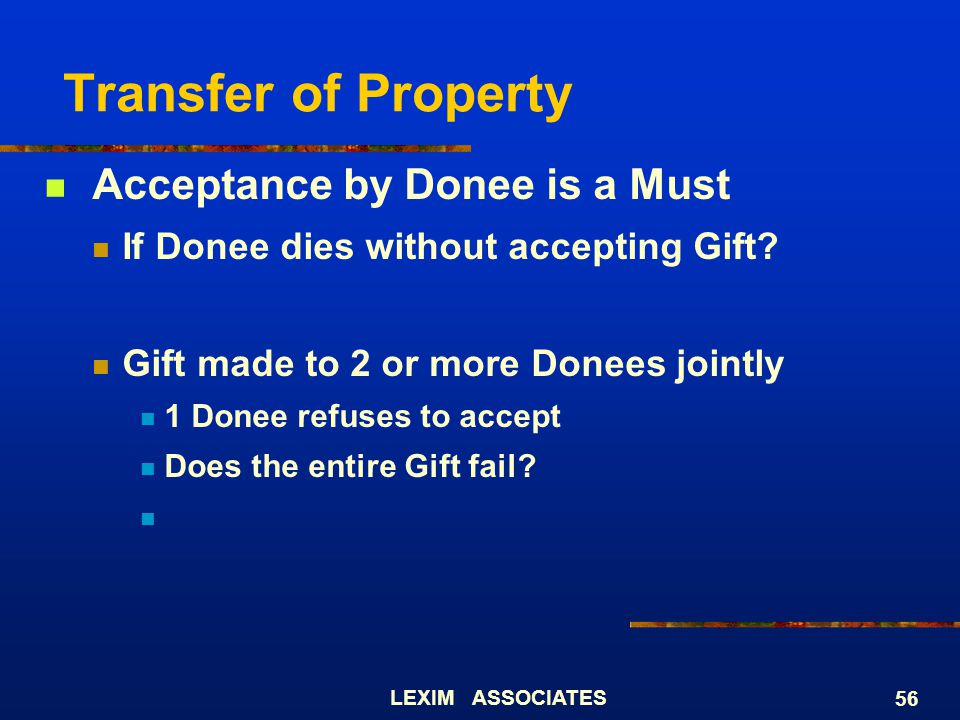 LEXIM ASSOCIATES 56 Transfer of Property Acceptance by Donee is a Must If Donee dies without accepting Gift? Gift made to 2 or more Donees jointly 1 D