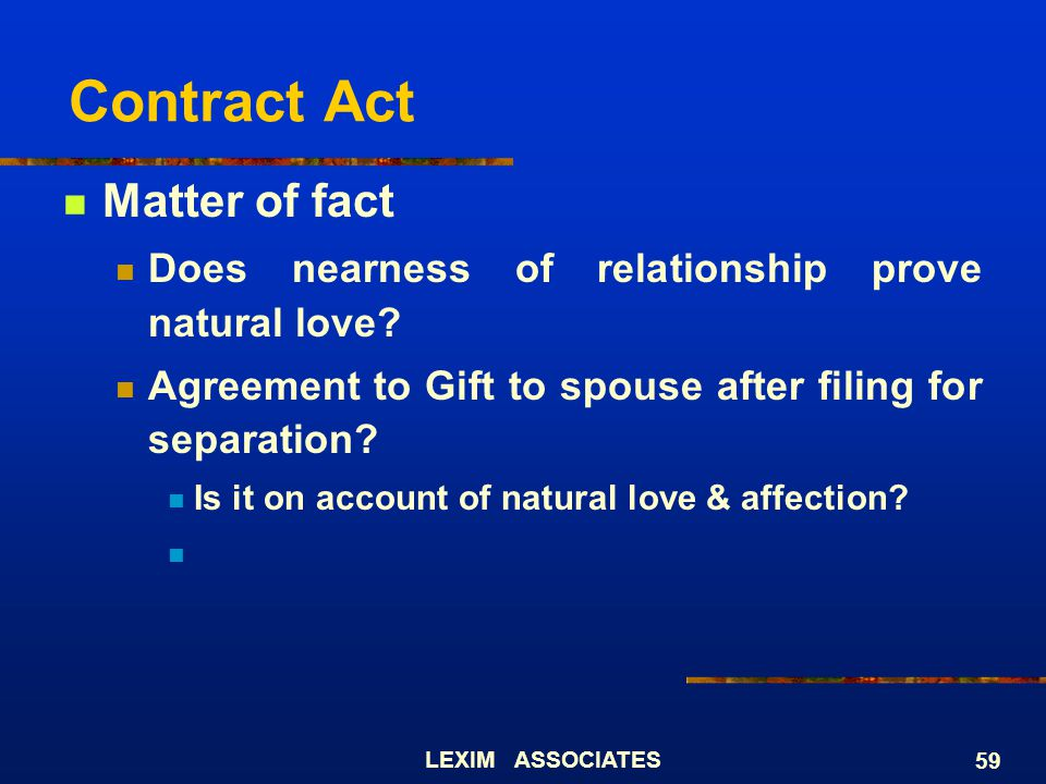 LEXIM ASSOCIATES 59 Contract Act Matter of fact Does nearness of relationship prove natural love? Agreement to Gift to spouse after filing for separat