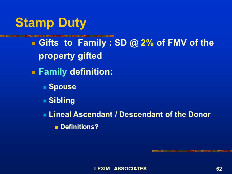 LEXIM ASSOCIATES 62 Stamp Duty Gifts to Family : SD @ 2% of FMV of the property gifted Family definition: Spouse Sibling Lineal Ascendant / Descendant
