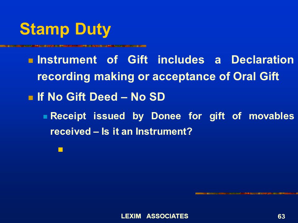 LEXIM ASSOCIATES 63 Stamp Duty Instrument of Gift includes a Declaration recording making or acceptance of Oral Gift If No Gift Deed – No SD Receipt i