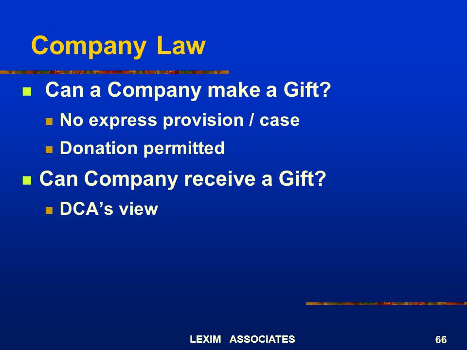 LEXIM ASSOCIATES 66 Company Law Can a Company make a Gift? No express provision / case Donation permitted Can Company receive a Gift? DCAs view