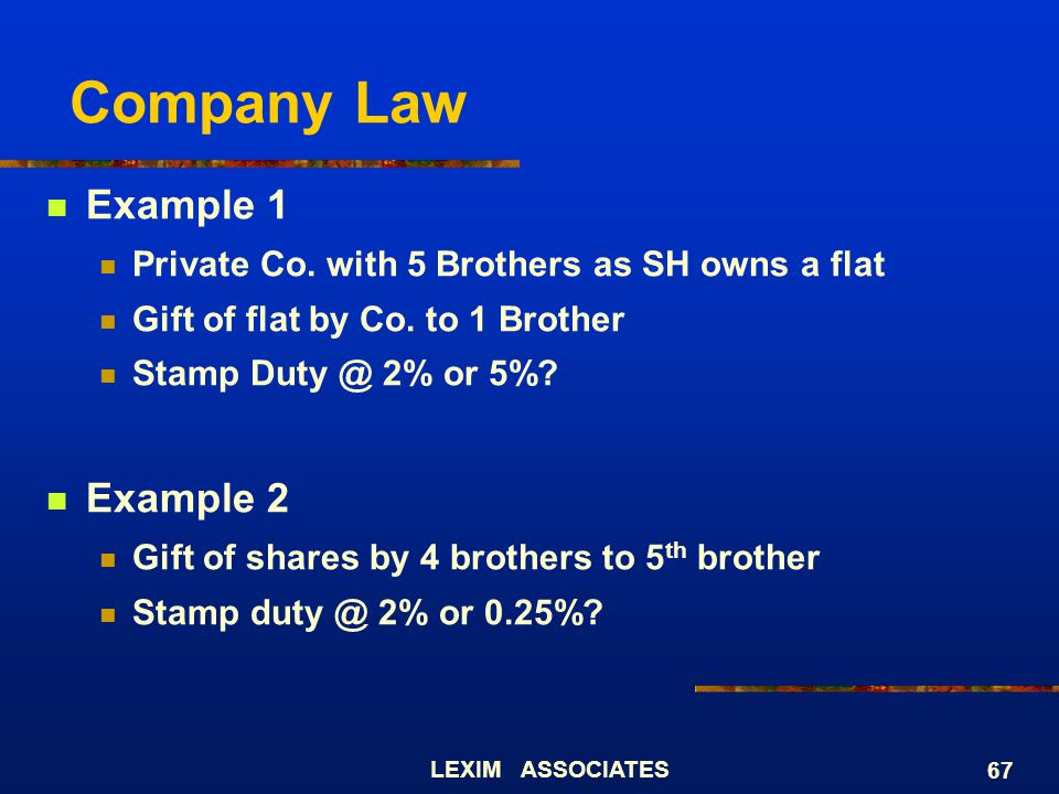 LEXIM ASSOCIATES 67 Company Law Example 1 Private Co. with 5 Brothers as SH owns a flat Gift of flat by Co. to 1 Brother Stamp Duty @ 2% or 5%? Exampl