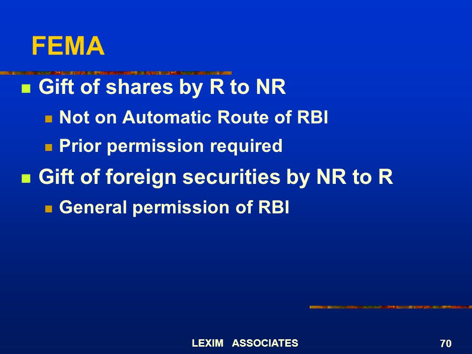 LEXIM ASSOCIATES 70 FEMA Gift of shares by R to NR Not on Automatic Route of RBI Prior permission required Gift of foreign securities by NR to R Gener