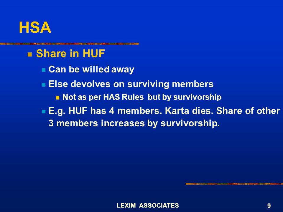 LEXIM ASSOCIATES 9 HSA Share in HUF Can be willed away Else devolves on surviving members Not as per HAS Rules but by survivorship E.g. HUF has 4 memb
