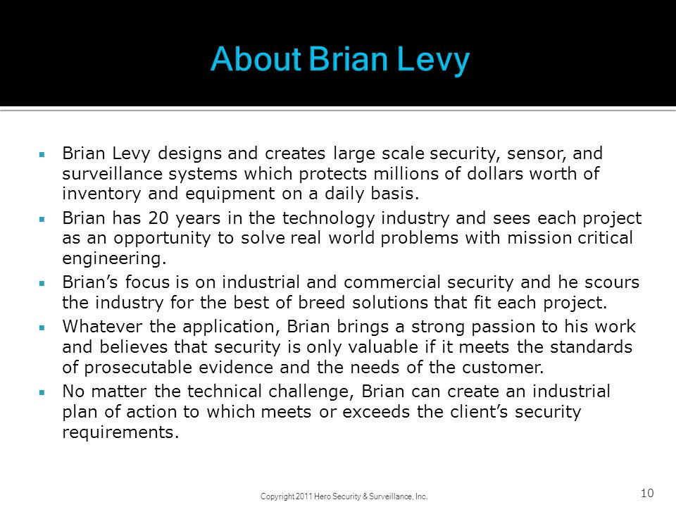 10 Brian Levy designs and creates large scale security, sensor, and surveillance systems which protects millions of dollars worth of inventory and equ