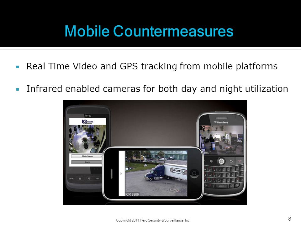 Real Time Video and GPS tracking from mobile platforms Infrared enabled cameras for both day and night utilization 8 Copyright 2011 Hero Security & Su