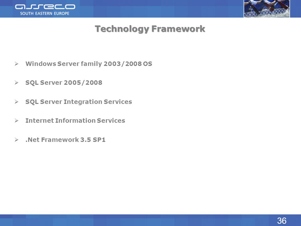 Technology Framework Windows Server family 2003/2008 OS SQL Server 2005/2008 SQL Server Integration Services Internet Information Services.Net Framewo