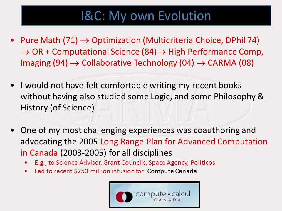 I&C: My own Evolution Pure Math (71) Optimization (Multicriteria Choice, DPhil 74) OR + Computational Science (84) High Performance Comp, Imaging (94) Collaborative Technology (04) CARMA (08) I would not have felt comfortable writing my recent books without having also studied some Logic, and some Philosophy & History (of Science) One of my most challenging experiences was coauthoring and advocating the 2005 Long Range Plan for Advanced Computation in Canada (2003-2005) for all disciplines E.g., to Science Advisor, Grant Councils, Space Agency, Politicos Led to recent $250 million infusion for Compute Canada