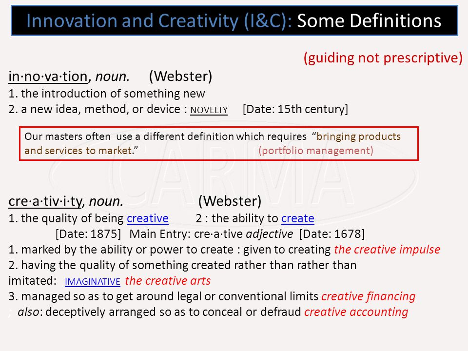 Innovation and Creativity (I&C): Some Definitions (guiding not prescriptive) in·no·va·tion, noun.
