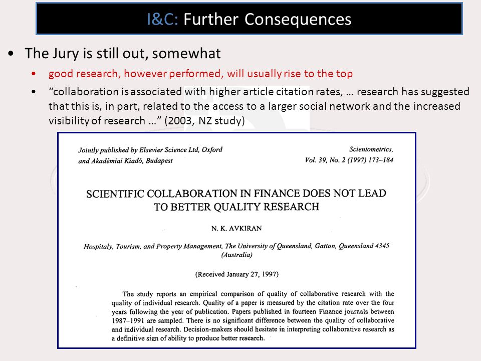 I&C: Further Consequences The Jury is still out, somewhat good research, however performed, will usually rise to the top collaboration is associated with higher article citation rates, … research has suggested that this is, in part, related to the access to a larger social network and the increased visibility of research … (2003, NZ study)