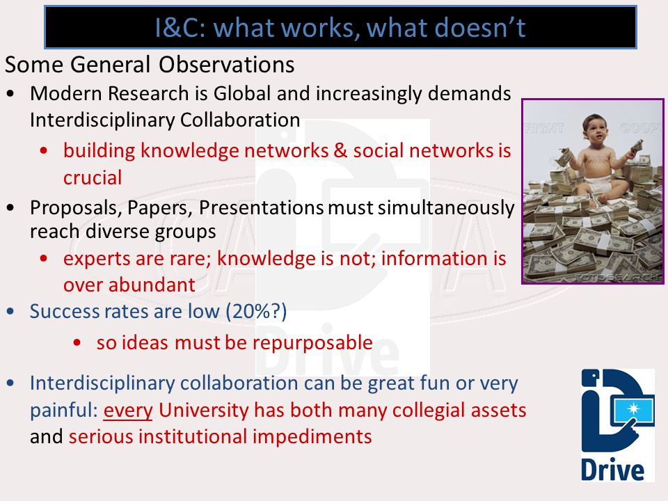 I&C: what works, what doesnt Some General Observations Modern Research is Global and increasingly demands Interdisciplinary Collaboration building knowledge networks & social networks is crucial Proposals, Papers, Presentations must simultaneously reach diverse groups experts are rare; knowledge is not; information is over abundant Success rates are low (20% ) so ideas must be repurposable Interdisciplinary collaboration can be great fun or very painful: every University has both many collegial assets and serious institutional impediments