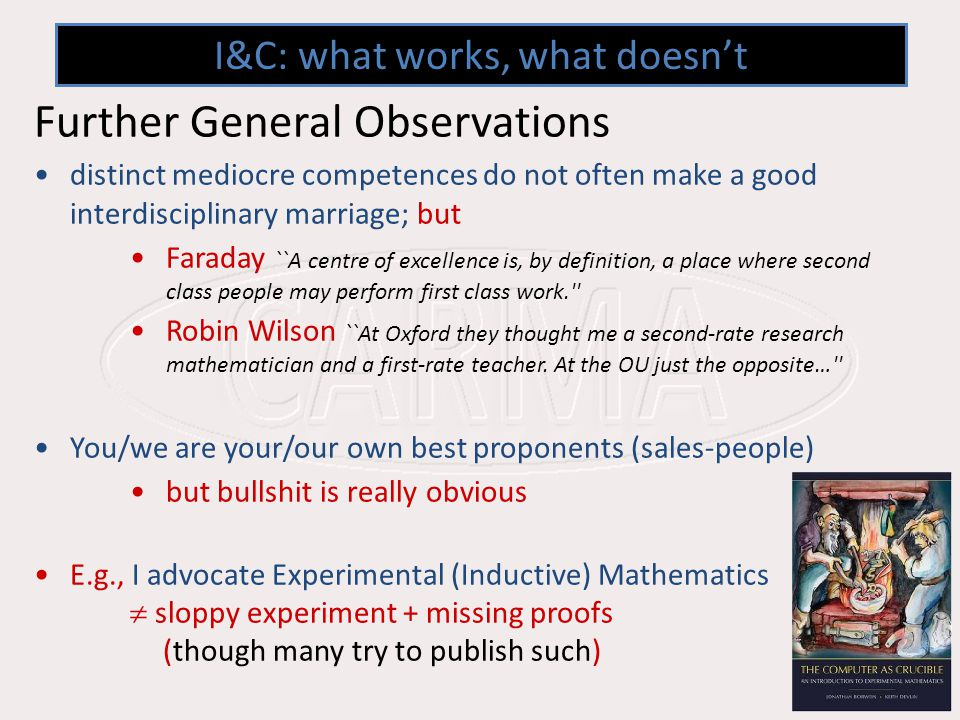 I&C: what works, what doesnt Further General Observations distinct mediocre competences do not often make a good interdisciplinary marriage; but Faraday ``A centre of excellence is, by definition, a place where second class people may perform first class work. Robin Wilson ``At Oxford they thought me a second-rate research mathematician and a first-rate teacher.