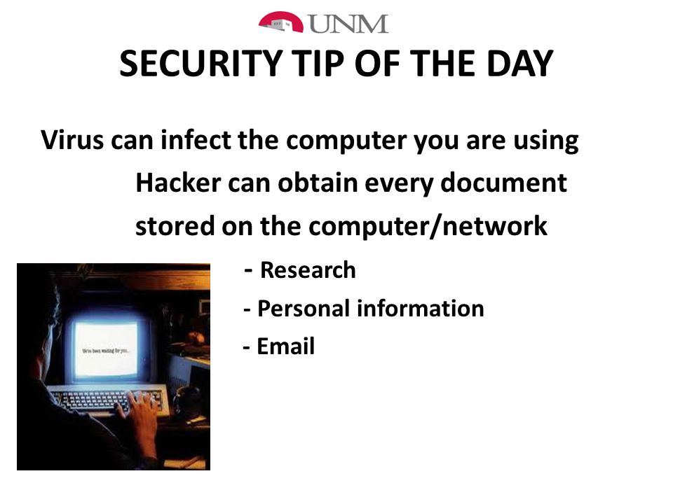 SECURITY TIP OF THE DAY Virus can infect the computer you are using Hacker can obtain every document stored on the computer/network - Research - Personal information - Email