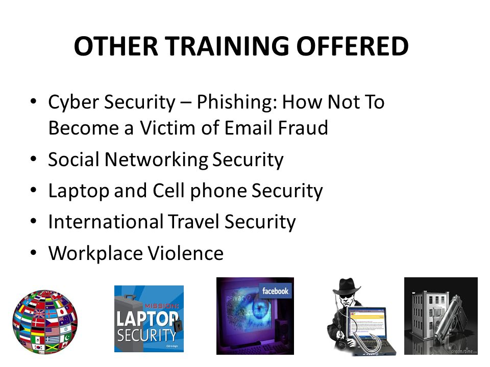 OTHER TRAINING OFFERED Cyber Security – Phishing: How Not To Become a Victim of Email Fraud Social Networking Security Laptop and Cell phone Security International Travel Security Workplace Violence