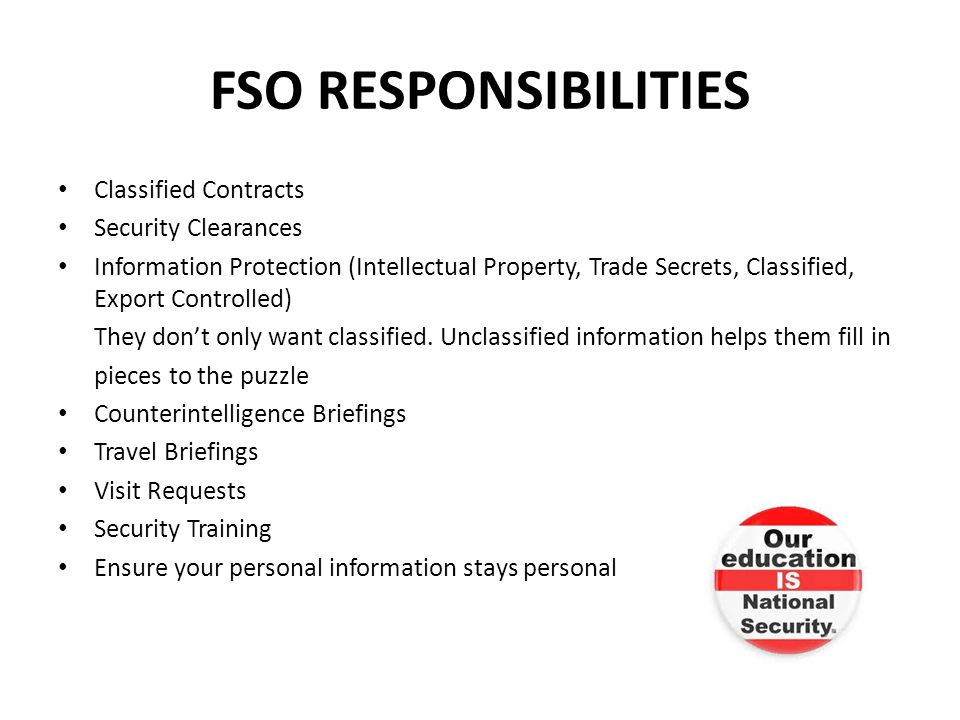 FSO RESPONSIBILITIES Classified Contracts Security Clearances Information Protection (Intellectual Property, Trade Secrets, Classified, Export Controlled) They dont only want classified.
