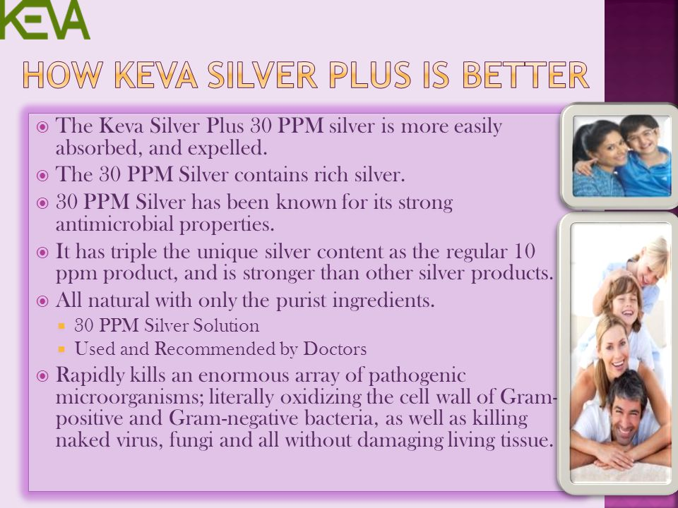 The Keva Silver Plus 30 PPM silver is more easily absorbed, and expelled. The 30 PPM Silver contains rich silver. 30 PPM Silver has been known for its