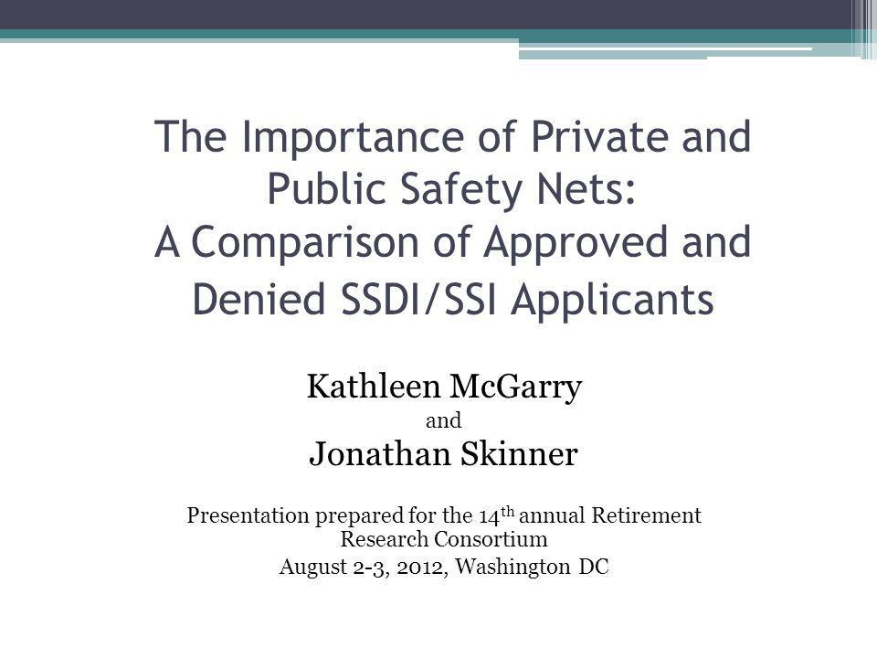 The Importance of Private and Public Safety Nets: A Comparison of Approved and Denied SSDI/SSI Applicants Kathleen McGarry and Jonathan Skinner Presentation prepared for the 14 th annual Retirement Research Consortium August 2-3, 2012, Washington DC
