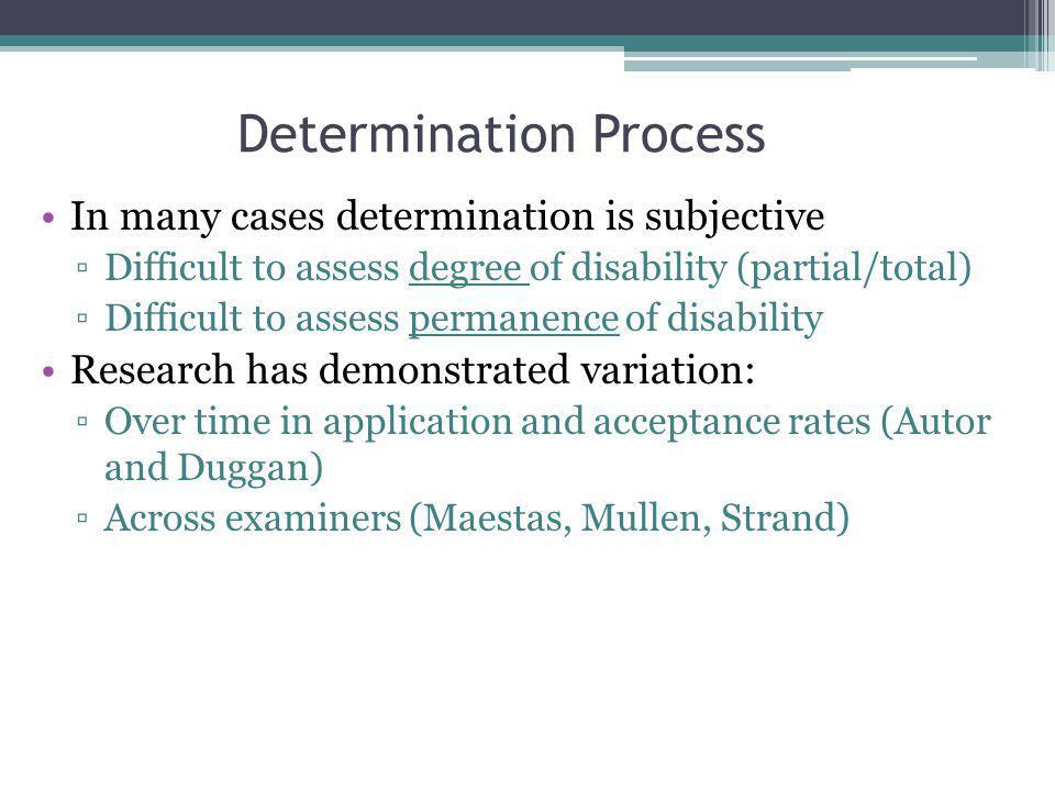 Determination Process In many cases determination is subjective Difficult to assess degree of disability (partial/total) Difficult to assess permanence of disability Research has demonstrated variation: Over time in application and acceptance rates (Autor and Duggan) Across examiners (Maestas, Mullen, Strand)