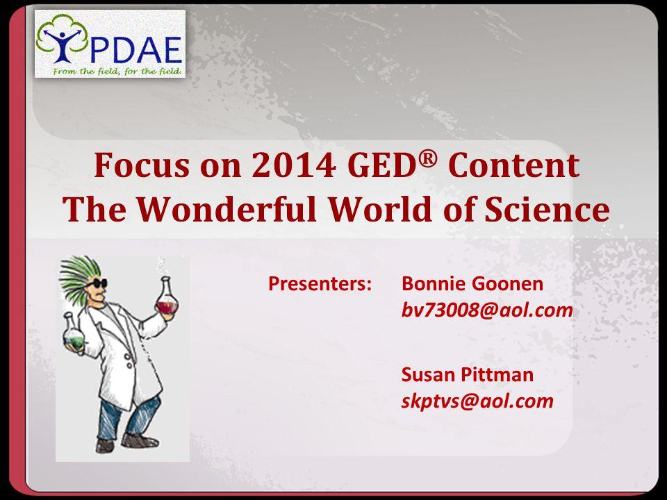 Focus on 2014 GED ® Content The Wonderful World of Science Presenters: Bonnie Goonen bv73008@aol.com Susan Pittman skptvs@aol.com