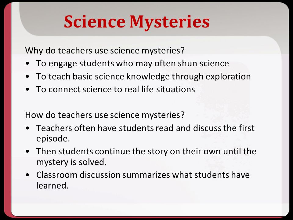 Science Mysteries Why do teachers use science mysteries? To engage students who may often shun science To teach basic science knowledge through explor