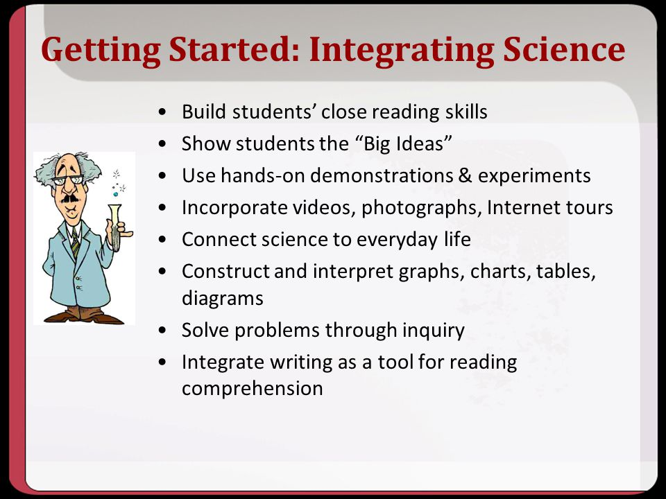 Getting Started: Integrating Science Build students close reading skills Show students the Big Ideas Use hands-on demonstrations & experiments Incorpo