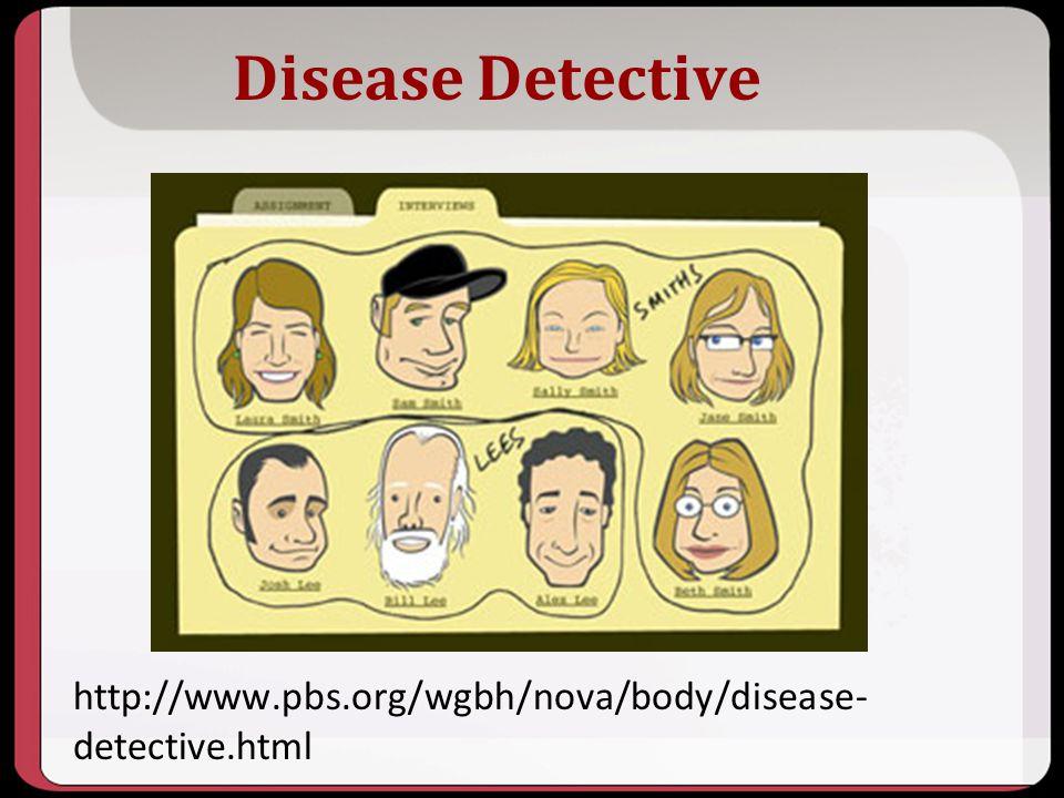 Disease Detective http://www.pbs.org/wgbh/nova/body/disease- detective.html