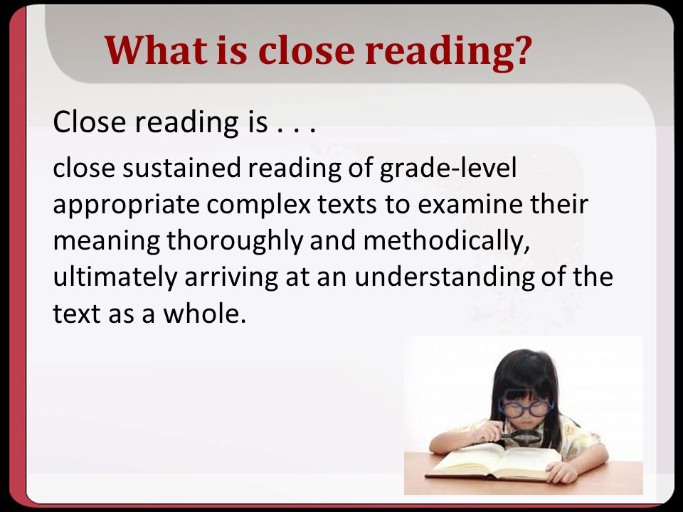 What is close reading? Close reading is... close sustained reading of grade-level appropriate complex texts to examine their meaning thoroughly and me