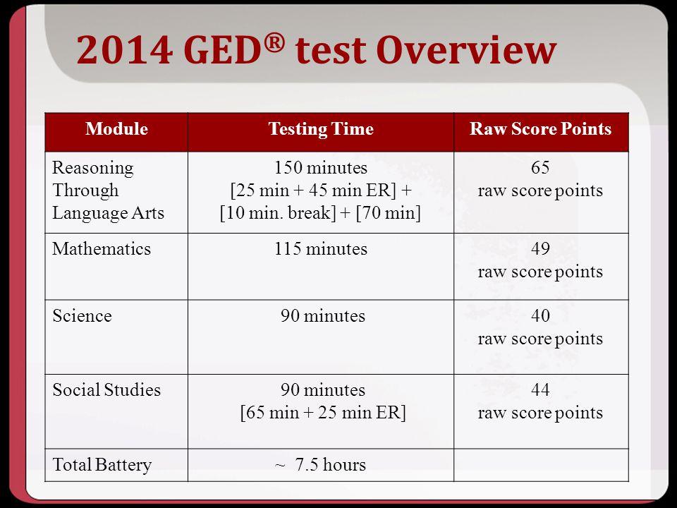 2014 GED ® test Overview ModuleTesting TimeRaw Score Points Reasoning Through Language Arts 150 minutes [25 min + 45 min ER] + [10 min. break] + [70 m