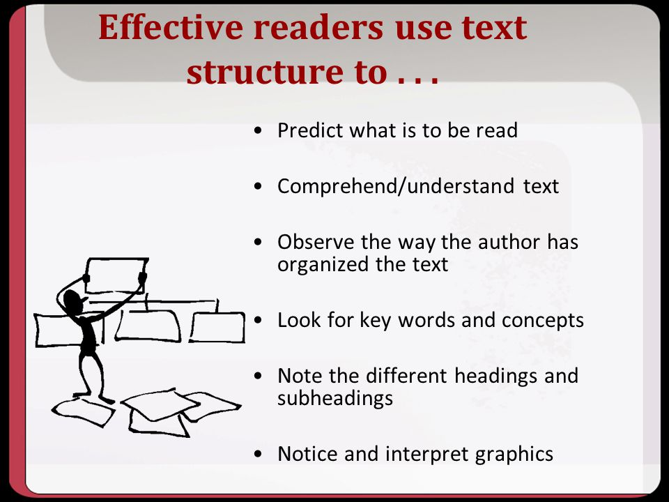 Effective readers use text structure to... Predict what is to be read Comprehend/understand text Observe the way the author has organized the text Loo