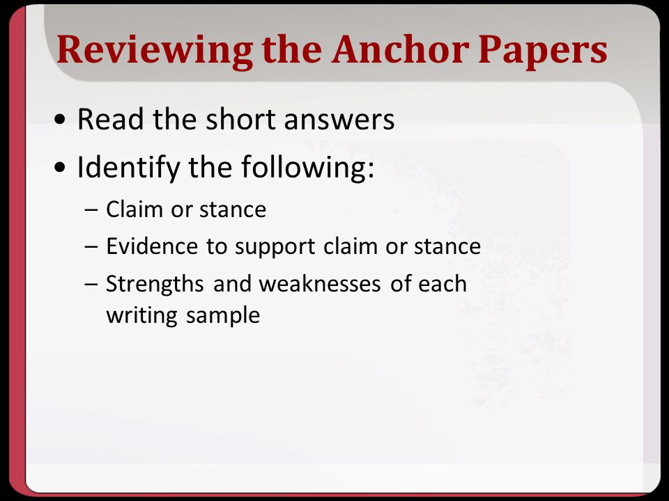 Reviewing the Anchor Papers Read the short answers Identify the following: –Claim or stance –Evidence to support claim or stance –Strengths and weakne