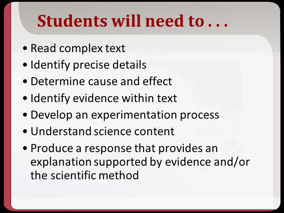 Students will need to... Read complex text Identify precise details Determine cause and effect Identify evidence within text Develop an experimentatio