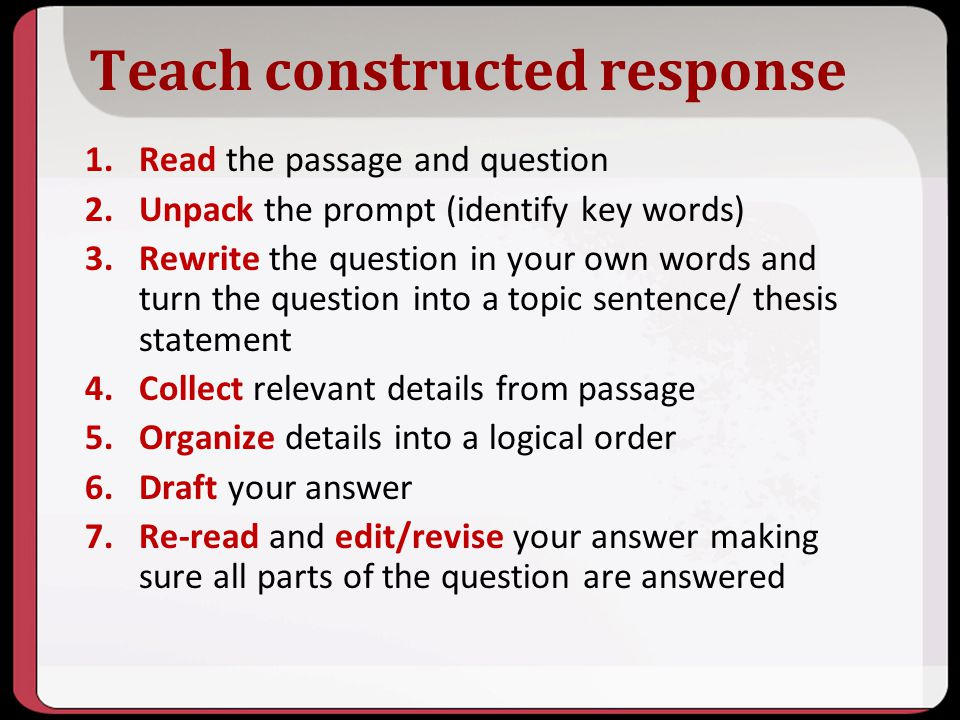 Teach constructed response 1.Read the passage and question 2.Unpack the prompt (identify key words) 3.Rewrite the question in your own words and turn