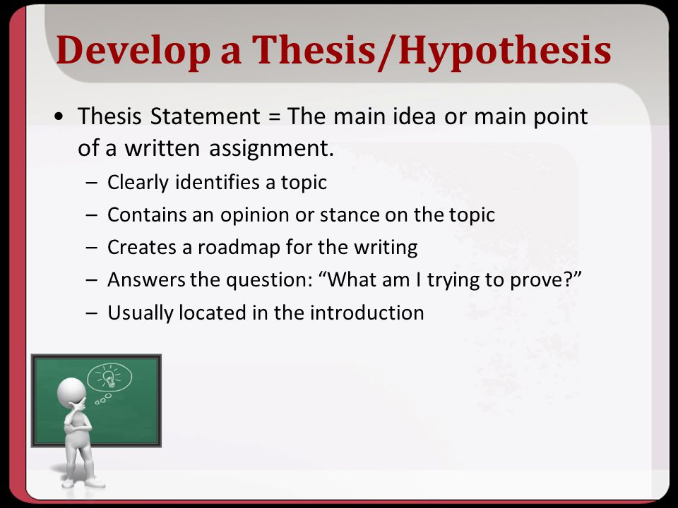 Develop a Thesis/Hypothesis Thesis Statement = The main idea or main point of a written assignment. –Clearly identifies a topic –Contains an opinion o