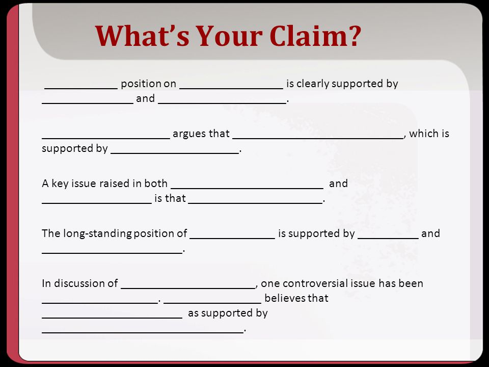 Whats Your Claim? ____________ position on _________________ is clearly supported by _______________ and _____________________. _____________________