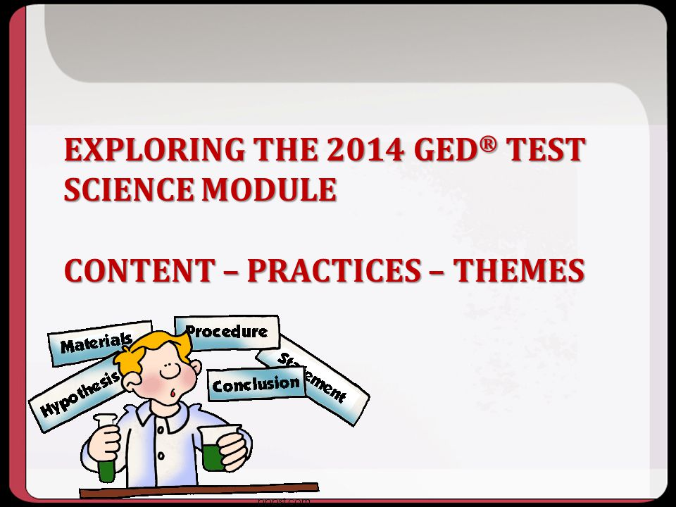 EXPLORING THE 2014 GED ® TEST SCIENCE MODULE CONTENT – PRACTICES – THEMES